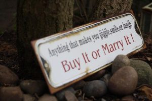 anything that makes you laugh smile buy it or marry it
