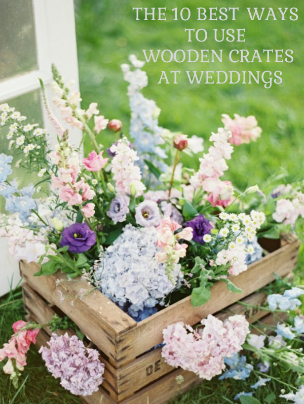 10 BEST WAYS TO USE WOODEN CRATES AT WEDDINGS